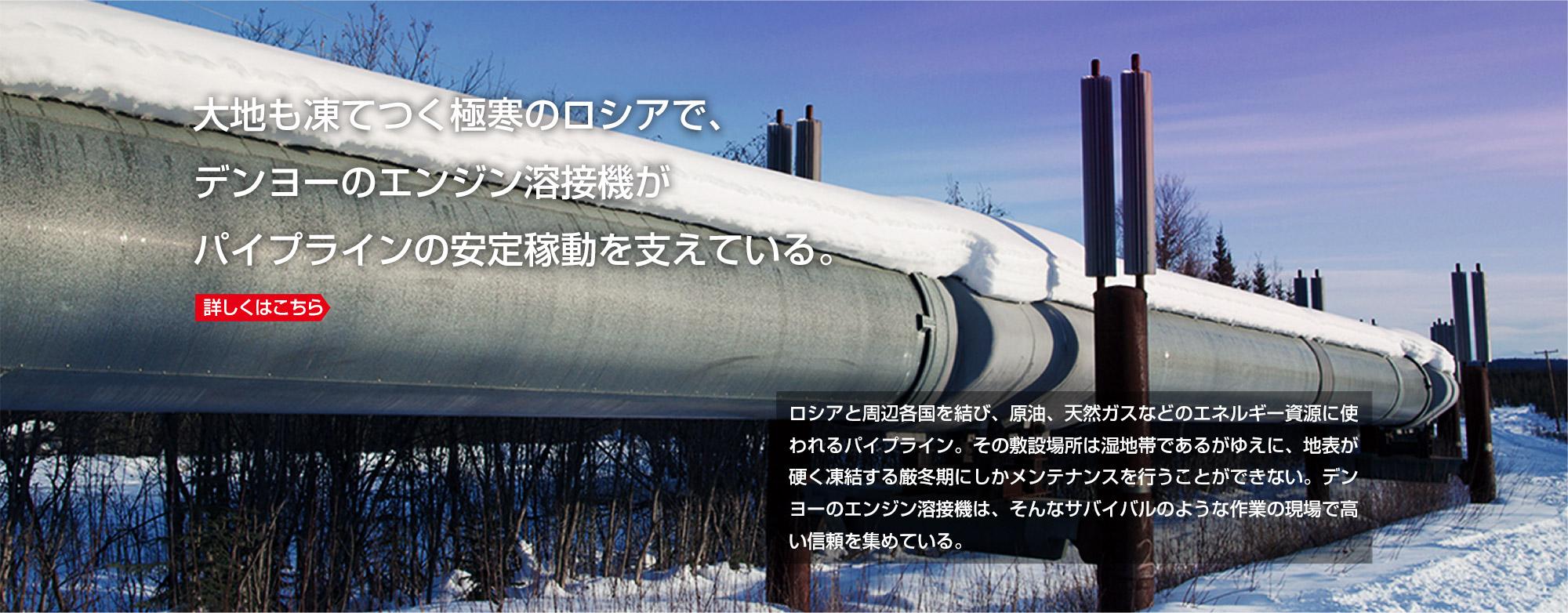 大地も凍てつく極寒のロシアで、デンヨーのエンジン溶接機がパイプラインの安定稼動を支えている。詳しくはこちら ロシアと周辺各国を結び、原油、天然ガスなどのエネルギー資源に使われるパイプライン。その敷設場所は湿地帯であるがゆえに、地表が硬く凍結する厳冬期にしかメンテナンスを行うことができない。デンヨーのエンジン溶接機は、そんなサバイバルのような作業の現場で高い信頼を集めている。