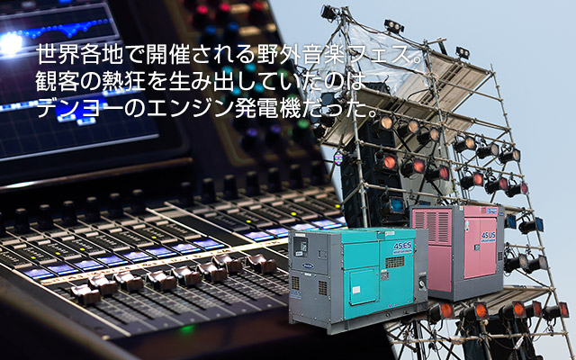 世界各地で開催される野外音楽フェス。観客の熱狂を生み出していたのはデンヨーのエンジン発電機だった。